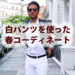 【2016年春】白パンツを使ったメンズコーディネート