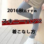 【2016秋】メンズスキニーパンツの着こなし方