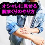 【メンズ】シャツの腕まくりのやり方。オシャレに見せる方法や注意点について。